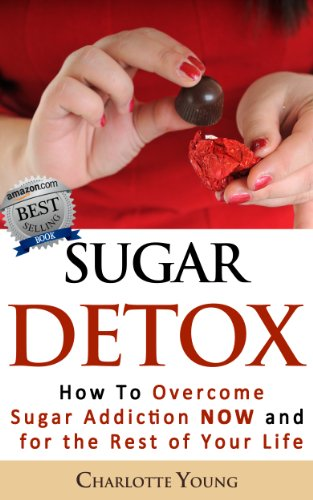 Sugar Detox: How to Overcome Sugar Addiction NOW and for the Rest of Your Life by Charlotte Young