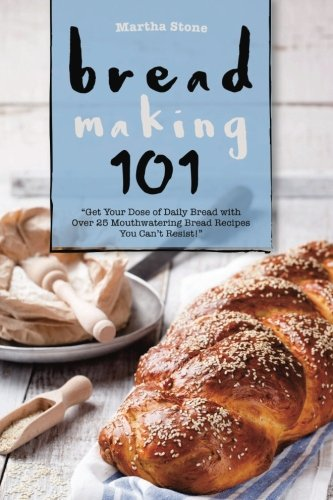 Bread Making 101: Get Your Dose of Daily Bread with Over 25 Mouthwatering Bread Recipes You Can't Resist! by Martha Stone