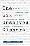 Richard Belfield The Six Unsolved Ciphers: Inside the Mysterious Codes That Have Confounded the World's Greatest Cryptographers