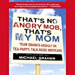 That's No Angry Mob, That's My Mom: Team Obama's Assault on Tea-Party, Talk-Radio Americans | Michael Graham
