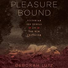Pleasure Bound: Victorian Sex Rebels and the New Eroticism Audiobook by Deborah Lutz Narrated by Cat Gould
