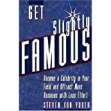 Get Slightly Famous: Become a Celebrity in Your Field and Attract More Business with Less Effort ~ Steven Van Yoder