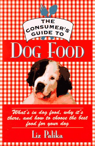 The Consumer'S Guide To Dog Food: What'S In Dog Food, Why It'S There And How To Choose The Best Food For Your Dog