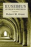 Robert M. Grant Eusebius as Church Historian