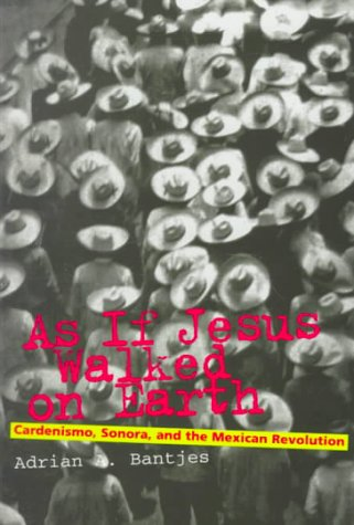 As If Jesus Walked on Earth : Cardenismo, Sonora, and the Mexican Revolution, ADRIAN BANTJES