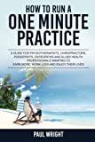 img - for How to Run a One Minute Practice: A Guide for Physiotherapists, Chiropractors, Podiatrists, Osteopaths and Allied Health Professionals wanting to earn more, work less and enjoy their lives book / textbook / text book