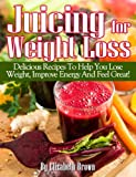 Juicing For Weight Loss: Delicious Juicing Recipes That Help You Lose Weight, Improve Energy And Feel Great! (Juicing Recipes For Life!)