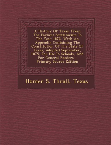 A History Of Texas: From The Earliest Settlements To The Year 1876, With An Appendix Containing The Constitution Of The State Of Texas, Adopted ... For Use In Schools, And For General Readers