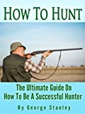 How To Hunt - The Ultimate Guide On How To Be A Successful Hunter