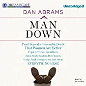 Man Down: Proof Beyond a Reasonable Doubt That Women Are Better Cops, Drivers, Gamblers, Spies, World Leaders, Beer Tasters, Hedge Fund Managers, and Just About Everything Else | [Dan Abrams]