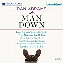 Man Down: Proof Beyond a Reasonable Doubt That Women Are Better Cops, Drivers, Gamblers, Spies, World Leaders, Beer Tasters, Hedge Fund Managers, and Just About Everything Else (       UNABRIDGED) by Dan Abrams Narrated by Dan Abrams