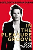 In the Pleasure Groove: Love, Death, and Duran Duran 1st (first) Edition by Taylor, John [2012]