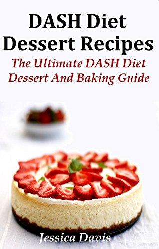 DASH Diet Dessert and Baking Recipes: The Ultimate DASH Diet Dessert and Baking Guide by Jessica Davis