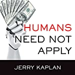 Humans Need Not Apply: A Guide to Wealth and Work in the Age of Artificial Intelligence | Jerry Kaplan
