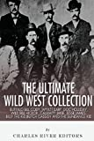 Charles River Editors The Ultimate Wild West Collection: Buffalo Bill Cody, Wyatt Earp, Doc Holliday, Wild Bill Hickok, Calamity Jane, Jesse James, Billy the Kid, Butch Cassidy and the Sundance Kid