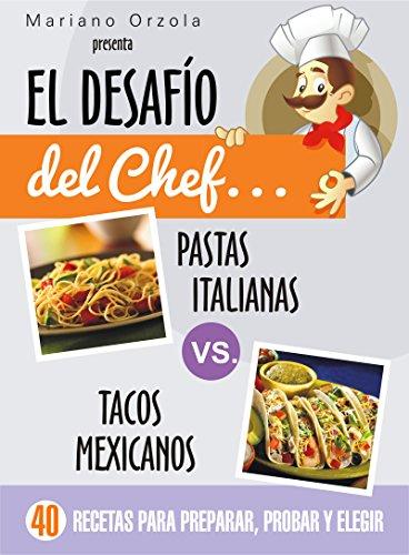 EL DESAFÍO DEL CHEF... PASTAS ITALIANAS vs. TACOS MEXICANOS: 40 recetas para preparar, probar y elegir (Colección Cocina Práctica) (Spanish Edition) by Mariano Orzola