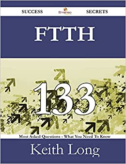 FTTH 133 Success Secrets - 133 Most Asked Questions On FTTH - What You Need To Know
