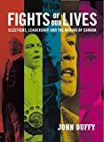 Fights of Our Lives: Elections, Leadership and the Making of Canada (000200089X) by John Duffy