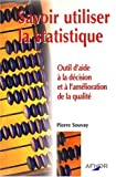 echange, troc Pierre Souvay - Savoir utiliser la statistique. Outil d'aide à la décision et à l'amélioration de la qualité