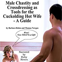 Male Chastity and Crossdressing as Tools for the Cuckolding Hot Wife: A Guide Audiobook by Barbara Deloto, Thomas Newgen Narrated by Ruby Rivers