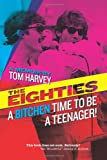The Eighties: A Bitchen Time To Be a Teenager!: a memoir by Tom Harvey
