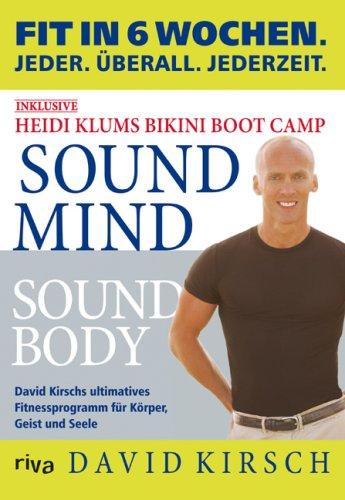 Kirsch David, Sound Mind - Sound Body. David Kirschs Ultimatives 6 Wochen Fitnessprogramm