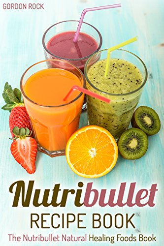 Nutribullet Recipe Book: The Nutribullet Natural Healing Foods Book (Nutribullet Smoothies Recipes) by Gordon Rock