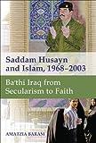 Saddam Husayn and Islam, 1968-2003 - Ba`thi Iraq from Secularism to Faith