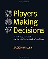 Players Making Decisions: Game Design Essentials and the Art of Understanding Your Players Front Cover