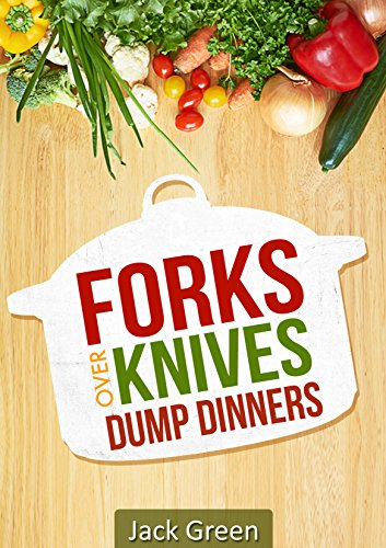 Forks Over Knives: Whole Food Plant Based Dump Dinners-Forks Over Knives CookBook (Gluten Free,Dairy Free,oil Free,Low Fat,Crockpot,cast iron,slowcooker) by Jack Green