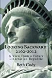 Looking Backward: 2162-2012  A View from a Future Libertarian Republic by Beth Cody