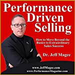 Performance Driven Selling: How to Move Beyond the Basics to Extraordinary Sales Success | Jeff Magee