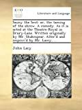Sauny the Scot: or, the taming of the shrew. A comedy. As it is acted at the Theatre-Royal in Drury-Lane. Written originally by Mr. Shakespear. Alter'd and improv'd by Mr. Lacey, ...