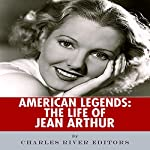 American Legends: The Life of Jean Arthur |  Charles River Editors