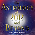 The Astrology of 2012 and Beyond (       UNABRIDGED) by Cal Garrison Narrated by Christine Williams