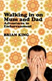 Walking in on Mum and Dad: Adventures in Embarrassment (1840468688) by King, Brian