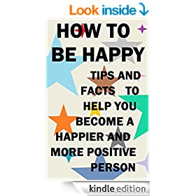 How to be Happy: Tips and Facts to Help you Become a Happier and more Positive Person