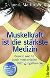 Muskelkraft ist die stärkste Medizin: Gesund und fit durch medizinische Kräftigungstherapie
