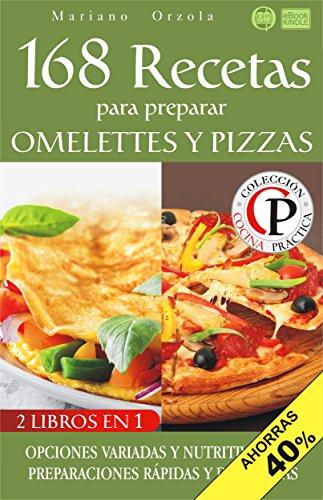168 RECETAS PARA PREPARAR OMELETTES Y PIZZAS: Opciones variadas y nutritivas para preparaciones rápidas y deliciosas (Colección Cocina Práctica - Edición 2 en 1 nº 88) (Spanish Edition) by Mariano Orzola