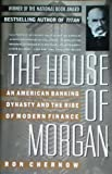 img - for The House of Morgan. an American Banking Dynasty and the Rise of Modern Finance book / textbook / text book