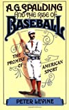 A  G  Spalding and the Rise of Baseball: The Promise of American Sport