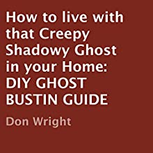 How to Live with That Creepy Shadowy Ghost in Your Home: DIY Ghost Bustin Guide (       UNABRIDGED) by Don Wright Narrated by Michael C. Gwynne