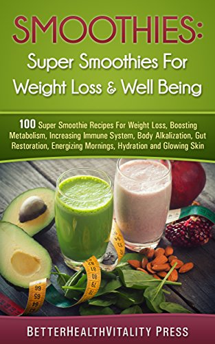 Smoothies: 100 Super Smoothies For Weight loss, Boosting Metabolism and Well Being: For Weight Loss, Increase Immunity, Body Alkalization, Gut Restoration, Energy, Hydration and Glowing Skin by Better Health Vitality
