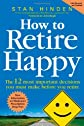How to Retire Happy: The 12 Most Important Decisions You Must Make Before You Retire