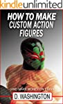 How to Make Custom Action Figures: An...