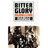 Bitter Glory: Poland and Its Fate 1918 to 1939by Richard M. Watt