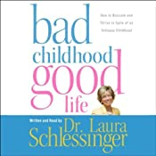 Bad Childhood, Good Life: How to Blossom and Thrive in Spite of an Unhappy Childhood | [Laura Schlessinger]