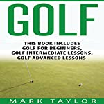 Golf, 3 Manuscripts: Golf for Beginners, Golf Intermediate Lessons, Golf Advanced Lessons | Mark Taylor