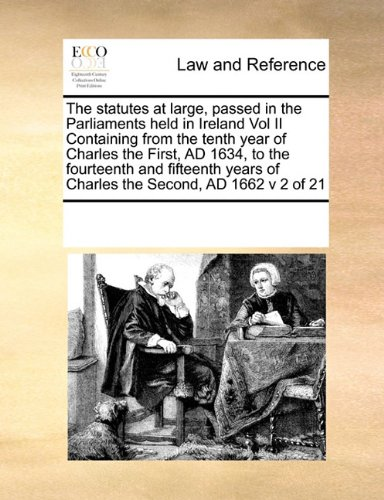 The statutes at large, passed in the Parliaments held in Ireland Vol II Containing from the tenth year of Charles the First, AD 1634, to the ... of Charles the Second, AD 1662  v 2 of 21