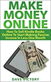Make Money Online: How To Sell Kindle Books Online To Start Making Passive Income In Less Than A Month. (Make Money Online, Make Money From Home, Make ... Home Based Business, Online Business)